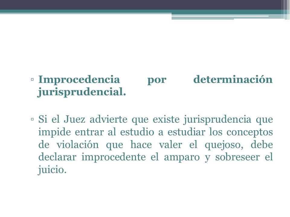 Improcedencia por determinación jurisprudencial. Si el Juez advierte que existe jurisprudencia que impide entrar al estudio a estudiar los conceptos d