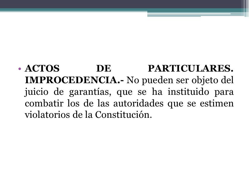 ACTOS DE PARTICULARES. IMPROCEDENCIA.- No pueden ser objeto del juicio de garantías, que se ha instituido para combatir los de las autoridades que se