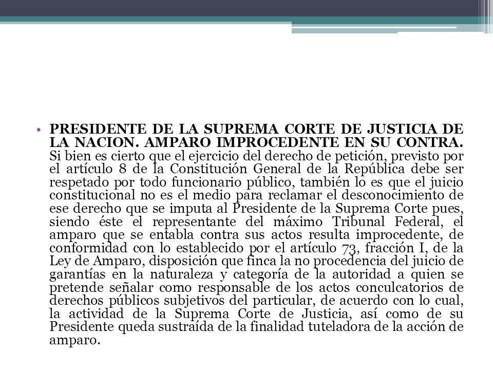 PRESIDENTE DE LA SUPREMA CORTE DE JUSTICIA DE LA NACION. AMPARO IMPROCEDENTE EN SU CONTRA. Si bien es cierto que el ejercicio del derecho de petición,