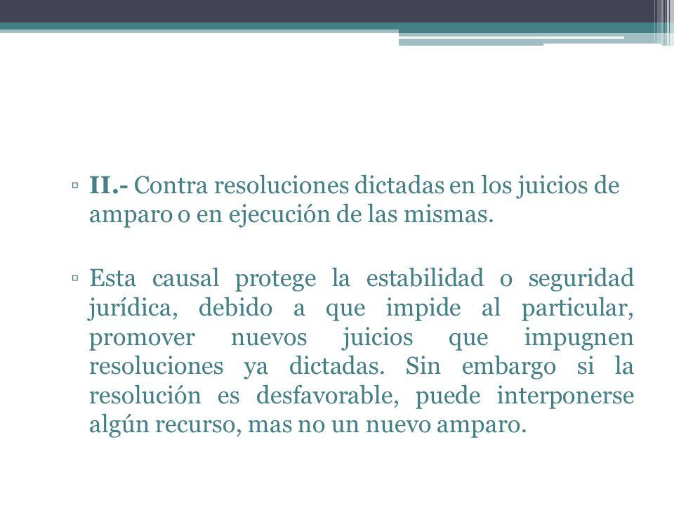 II.- Contra resoluciones dictadas en los juicios de amparo o en ejecución de las mismas. Esta causal protege la estabilidad o seguridad jurídica, debi