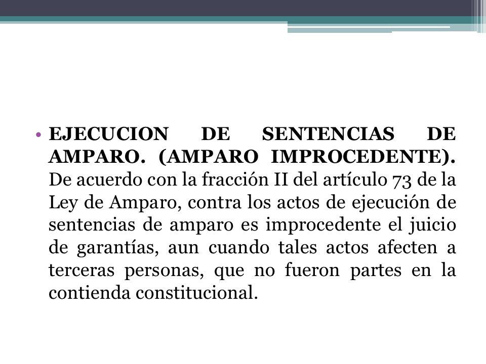 EJECUCION DE SENTENCIAS DE AMPARO. (AMPARO IMPROCEDENTE). De acuerdo con la fracción II del artículo 73 de la Ley de Amparo, contra los actos de ejecu