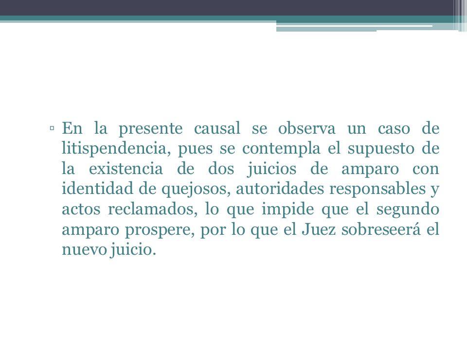 En la presente causal se observa un caso de litispendencia, pues se contempla el supuesto de la existencia de dos juicios de amparo con identidad de q