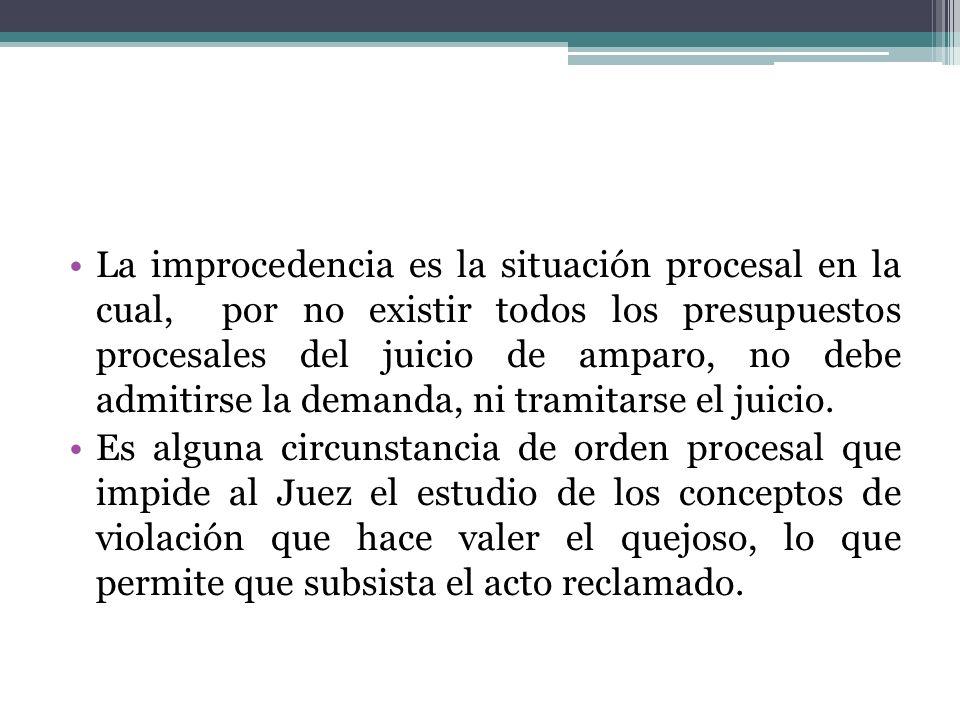 La improcedencia es la situación procesal en la cual, por no existir todos los presupuestos procesales del juicio de amparo, no debe admitirse la dema