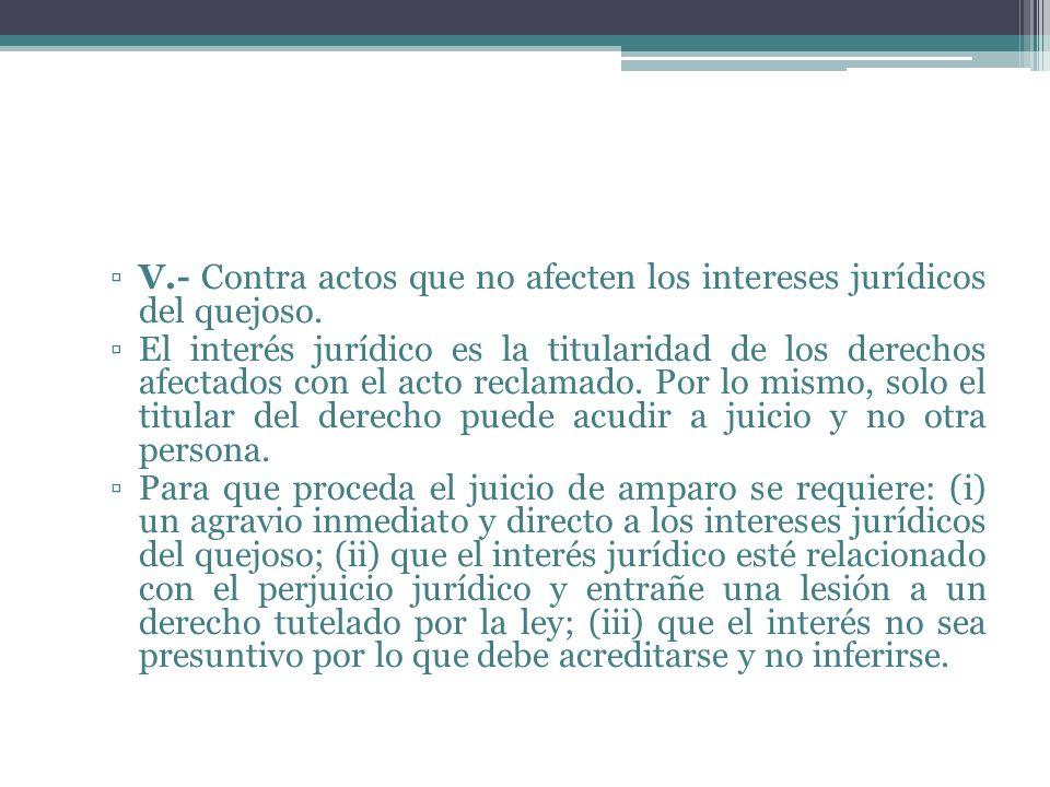 V.- Contra actos que no afecten los intereses jurídicos del quejoso. El interés jurídico es la titularidad de los derechos afectados con el acto recla