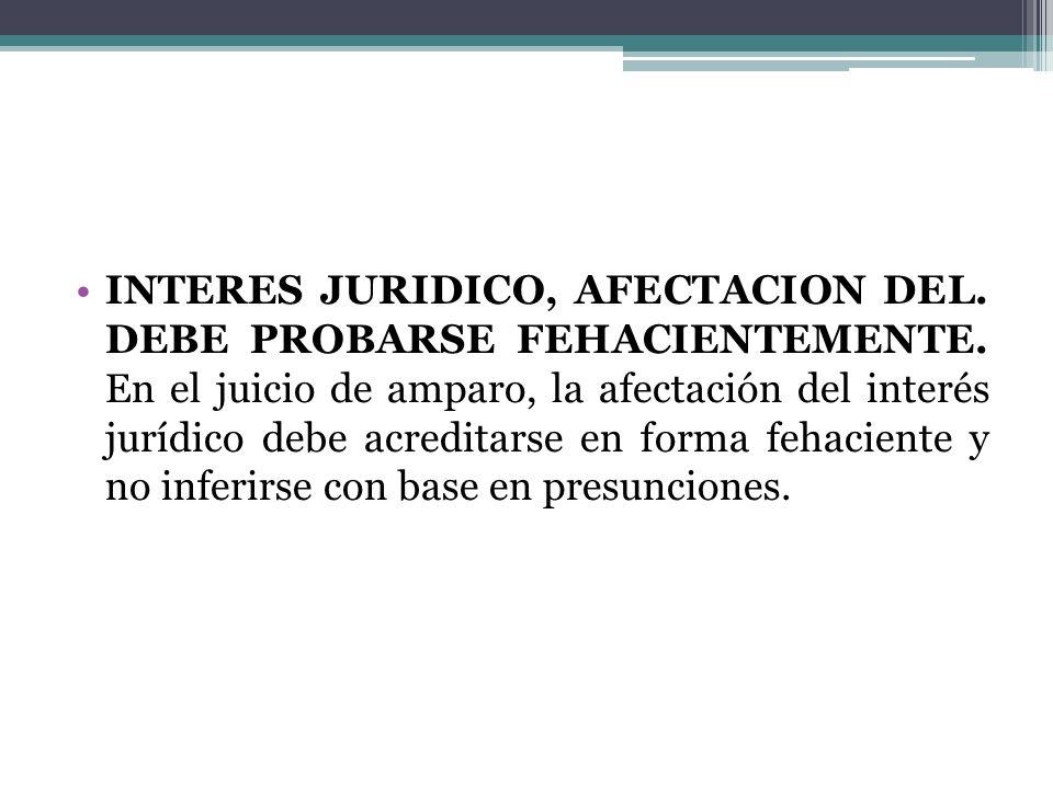 INTERES JURIDICO, AFECTACION DEL. DEBE PROBARSE FEHACIENTEMENTE. En el juicio de amparo, la afectación del interés jurídico debe acreditarse en forma