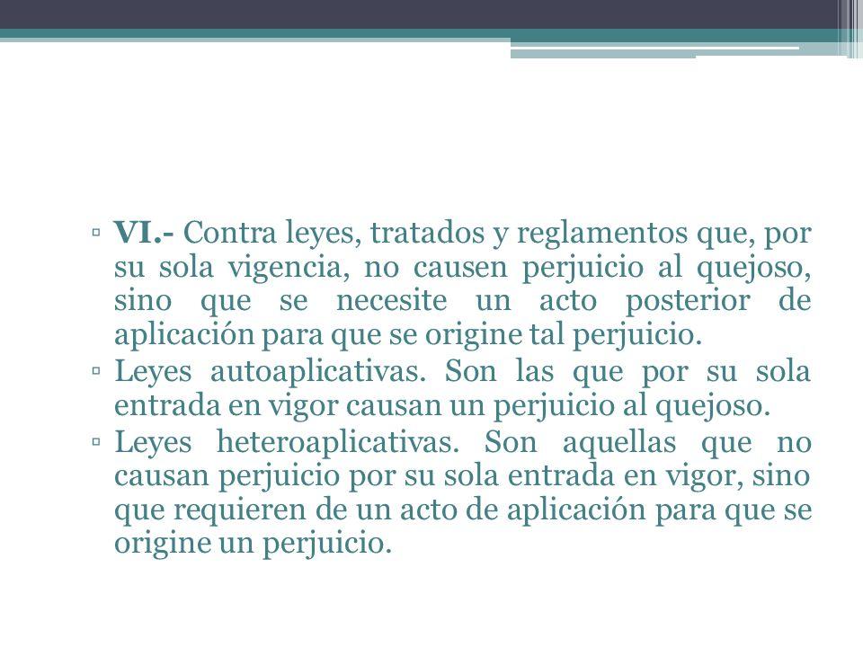 VI.- Contra leyes, tratados y reglamentos que, por su sola vigencia, no causen perjuicio al quejoso, sino que se necesite un acto posterior de aplicac