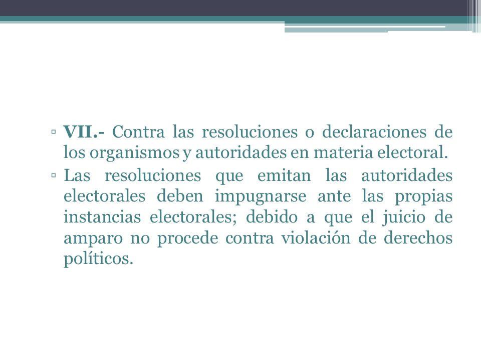 VII.- Contra las resoluciones o declaraciones de los organismos y autoridades en materia electoral. Las resoluciones que emitan las autoridades electo