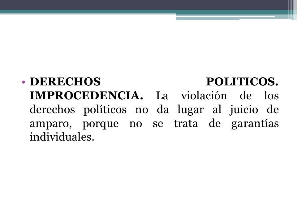 DERECHOS POLITICOS. IMPROCEDENCIA. La violación de los derechos políticos no da lugar al juicio de amparo, porque no se trata de garantías individuale