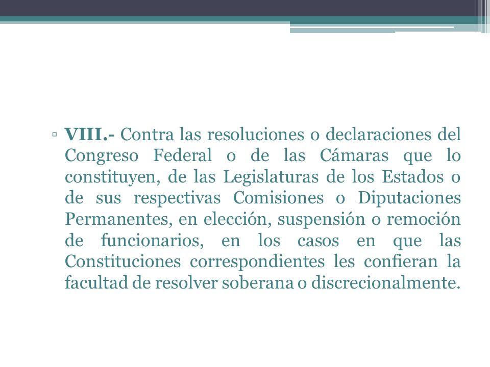 VIII.- Contra las resoluciones o declaraciones del Congreso Federal o de las Cámaras que lo constituyen, de las Legislaturas de los Estados o de sus r
