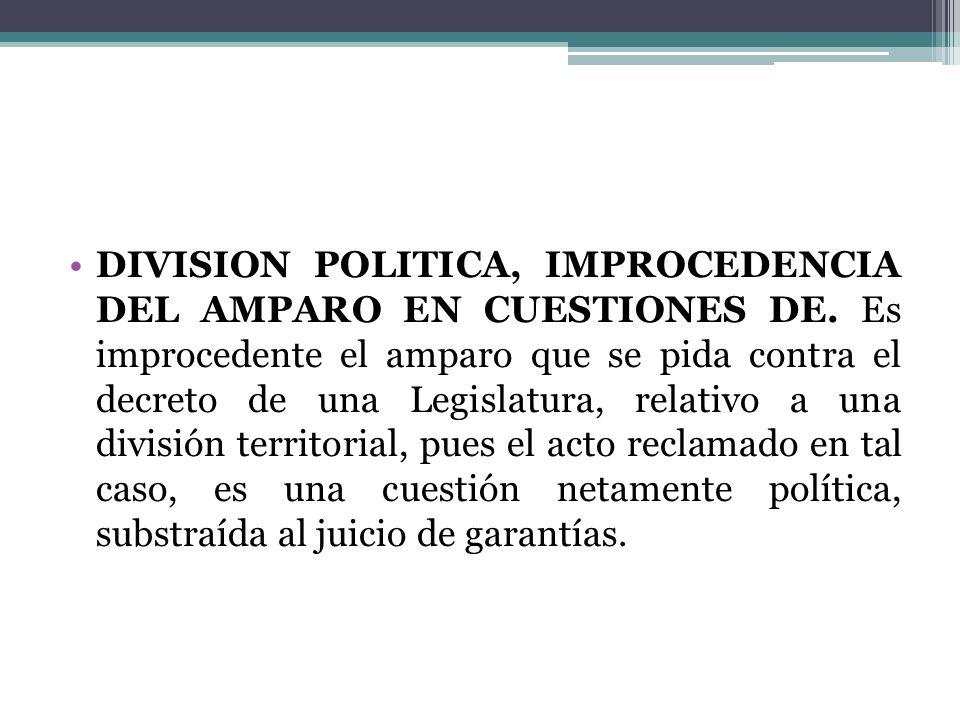 DIVISION POLITICA, IMPROCEDENCIA DEL AMPARO EN CUESTIONES DE. Es improcedente el amparo que se pida contra el decreto de una Legislatura, relativo a u