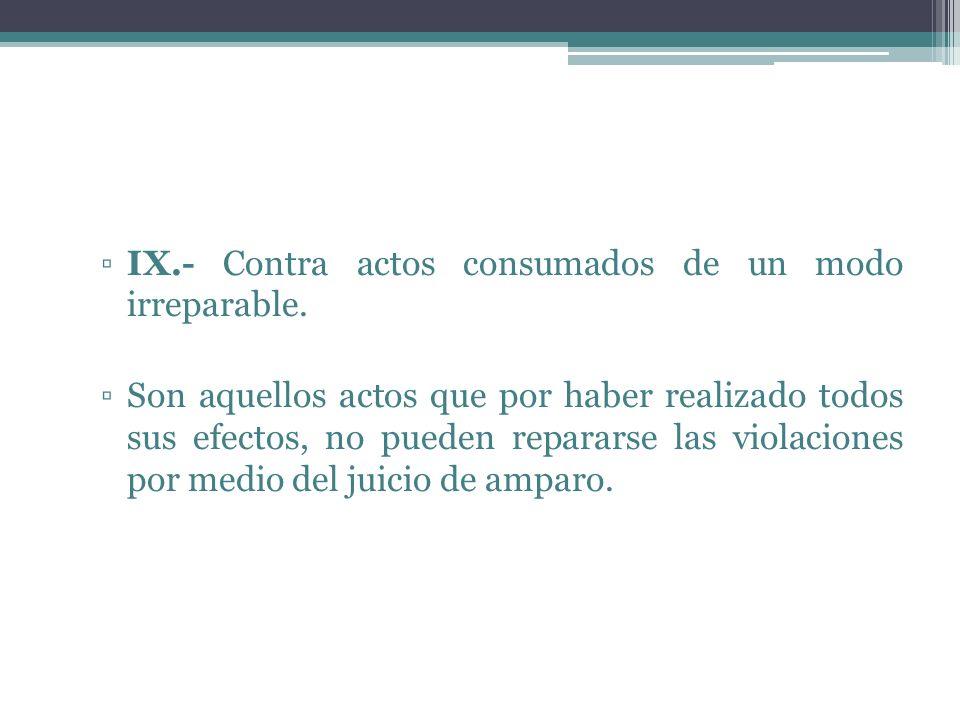 IX.- Contra actos consumados de un modo irreparable. Son aquellos actos que por haber realizado todos sus efectos, no pueden repararse las violaciones