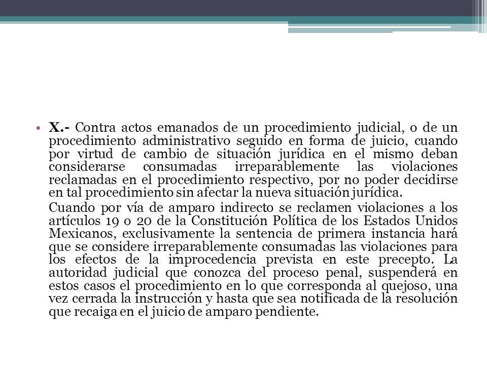 X.- Contra actos emanados de un procedimiento judicial, o de un procedimiento administrativo seguido en forma de juicio, cuando por virtud de cambio d