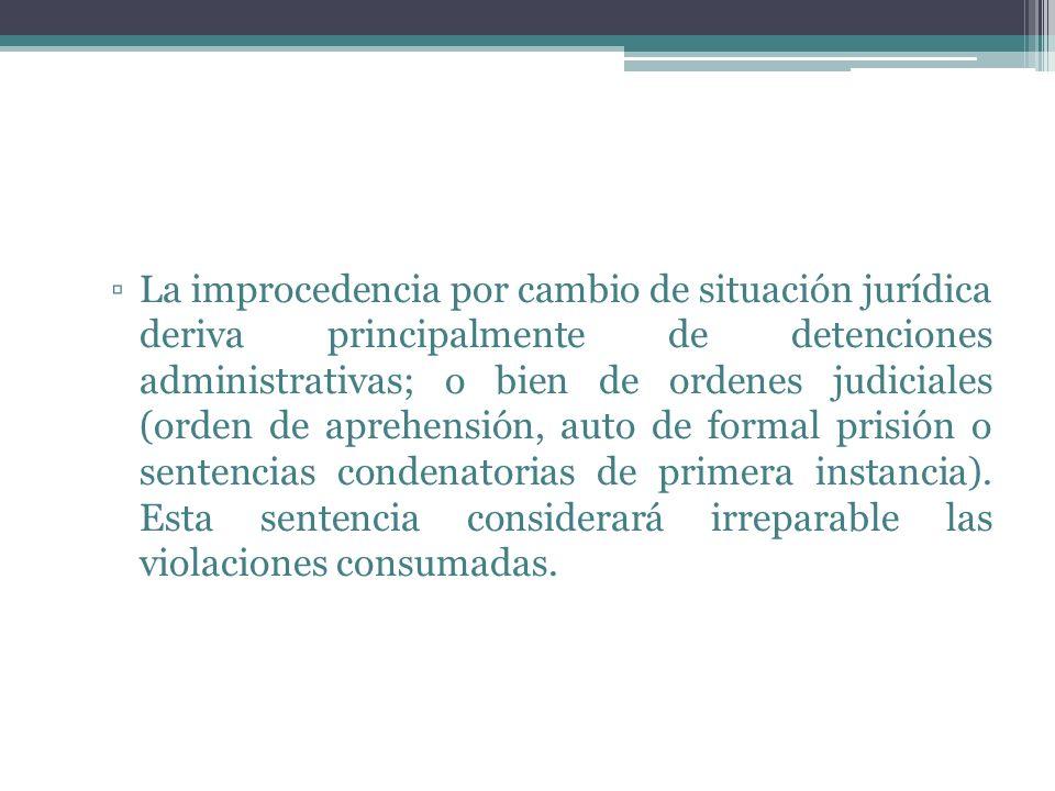 La improcedencia por cambio de situación jurídica deriva principalmente de detenciones administrativas; o bien de ordenes judiciales (orden de aprehen