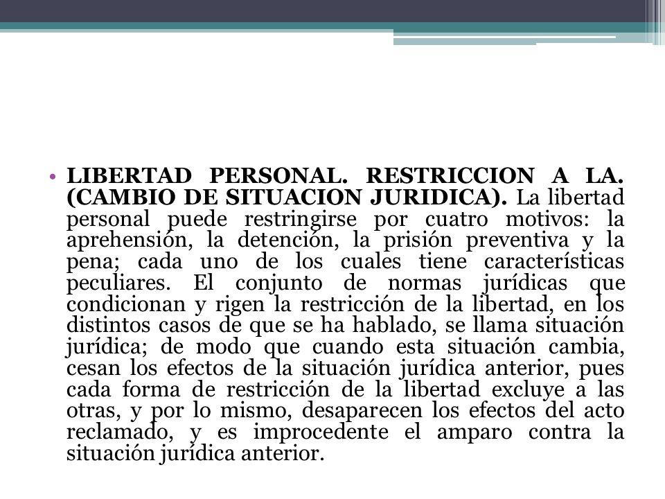 LIBERTAD PERSONAL. RESTRICCION A LA. (CAMBIO DE SITUACION JURIDICA). La libertad personal puede restringirse por cuatro motivos: la aprehensión, la de