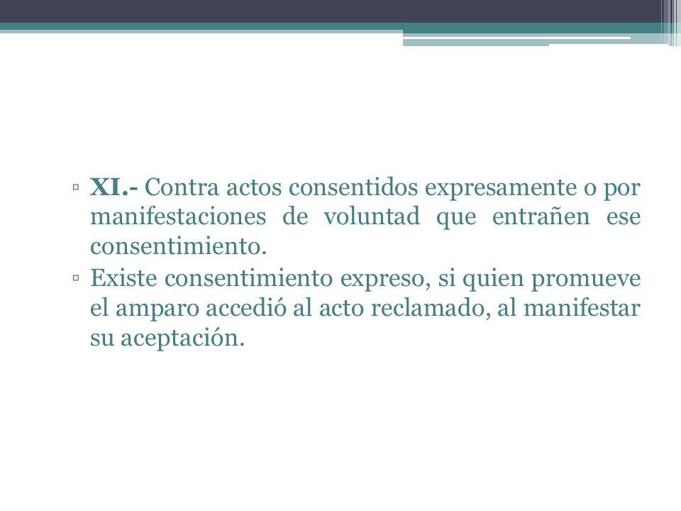 XI.- Contra actos consentidos expresamente o por manifestaciones de voluntad que entrañen ese consentimiento. Existe consentimiento expreso, si quien