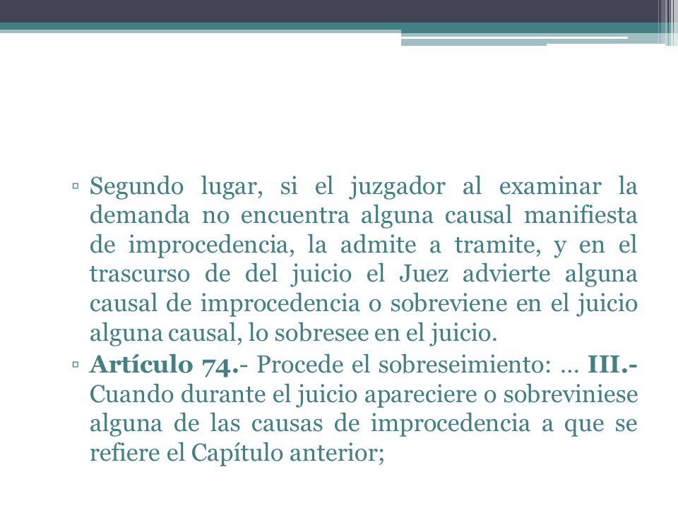 Segundo lugar, si el juzgador al examinar la demanda no encuentra alguna causal manifiesta de improcedencia, la admite a tramite, y en el trascurso de