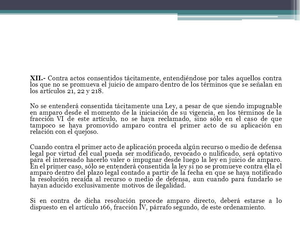 XII.- Contra actos consentidos tácitamente, entendiéndose por tales aquellos contra los que no se promueva el juicio de amparo dentro de los términos