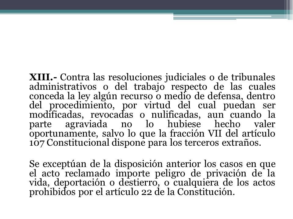 XIII.- Contra las resoluciones judiciales o de tribunales administrativos o del trabajo respecto de las cuales conceda la ley algún recurso o medio de