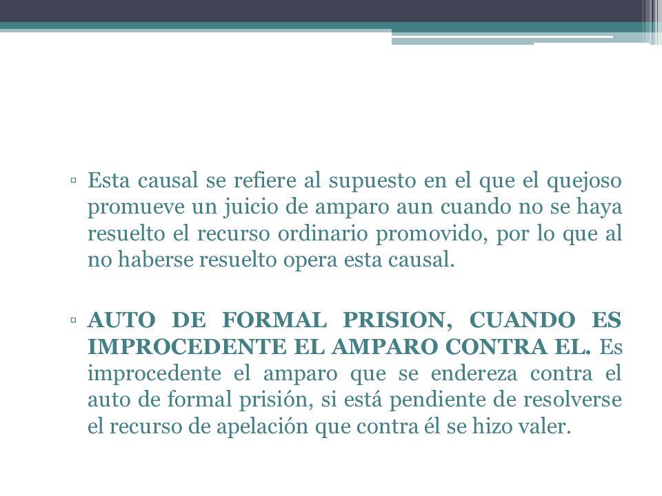 Esta causal se refiere al supuesto en el que el quejoso promueve un juicio de amparo aun cuando no se haya resuelto el recurso ordinario promovido, po