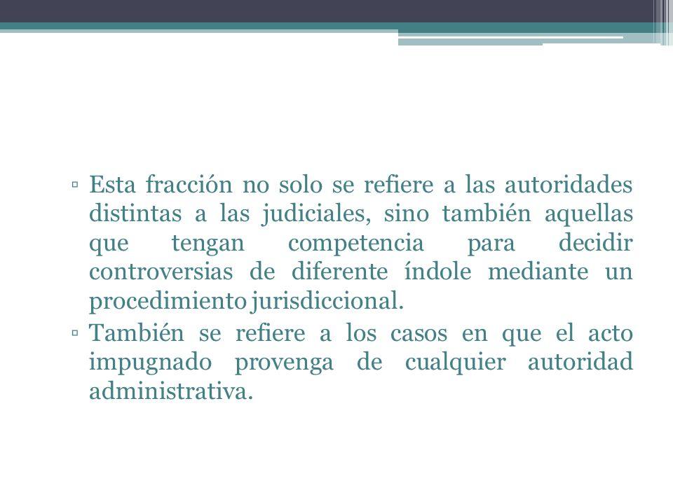 Esta fracción no solo se refiere a las autoridades distintas a las judiciales, sino también aquellas que tengan competencia para decidir controversias
