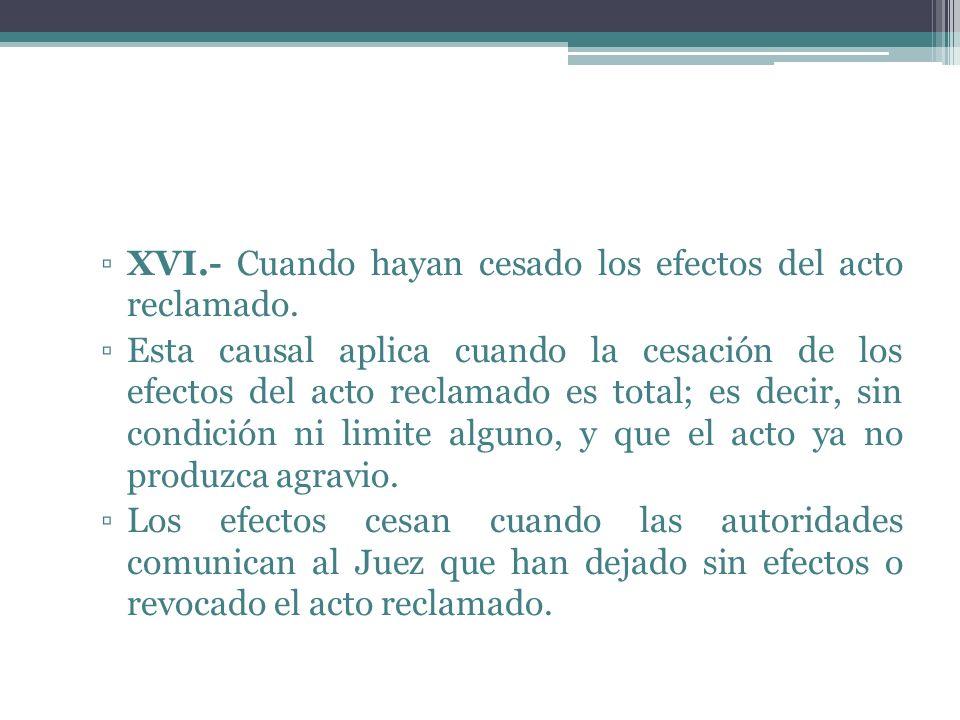 XVI.- Cuando hayan cesado los efectos del acto reclamado. Esta causal aplica cuando la cesación de los efectos del acto reclamado es total; es decir,