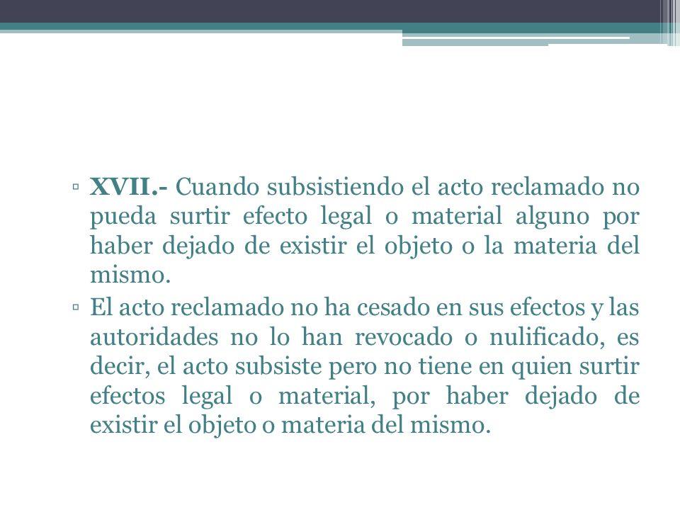 XVII.- Cuando subsistiendo el acto reclamado no pueda surtir efecto legal o material alguno por haber dejado de existir el objeto o la materia del mis