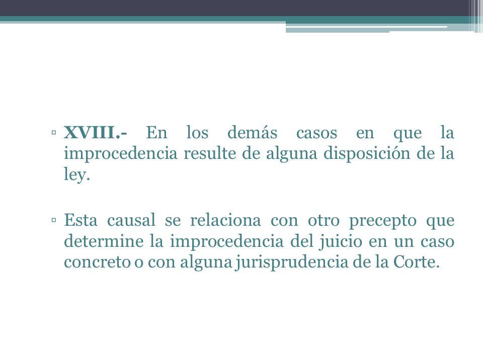 XVIII.- En los demás casos en que la improcedencia resulte de alguna disposición de la ley. Esta causal se relaciona con otro precepto que determine l