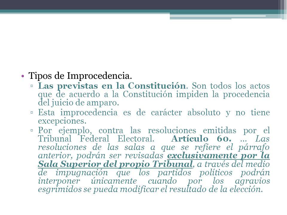 Tipos de Improcedencia. Las previstas en la Constitución. Son todos los actos que de acuerdo a la Constitución impiden la procedencia del juicio de am