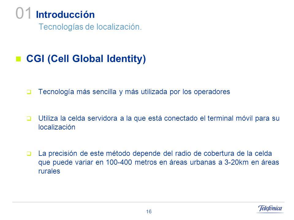 16 Introducción Tecnologías de localización. 01 CGI (Cell Global Identity) Tecnología más sencilla y más utilizada por los operadores Utiliza la celda