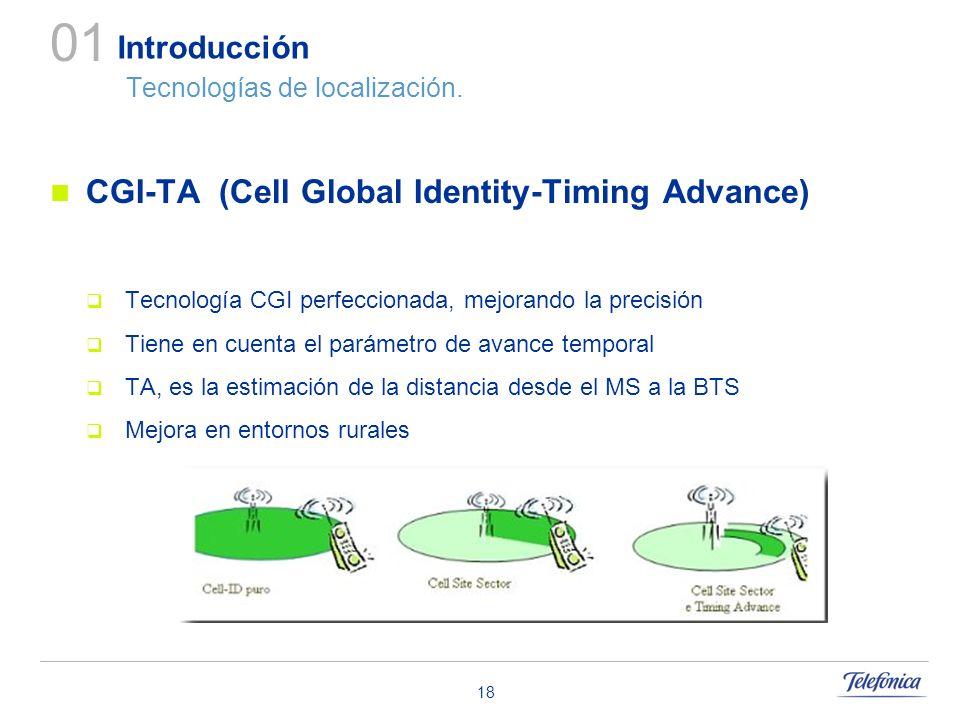 18 Introducción Tecnologías de localización. CGI-TA (Cell Global Identity-Timing Advance) Tecnología CGI perfeccionada, mejorando la precisión Tiene e