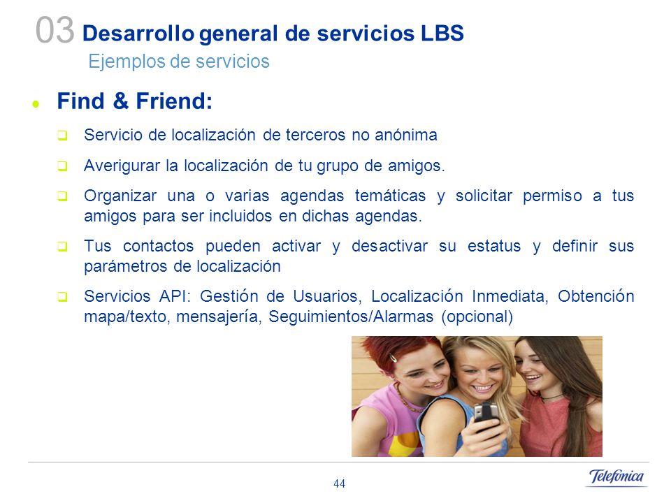44 Desarrollo general de servicios LBS Ejemplos de servicios Find & Friend: Servicio de localización de terceros no anónima Averigurar la localización