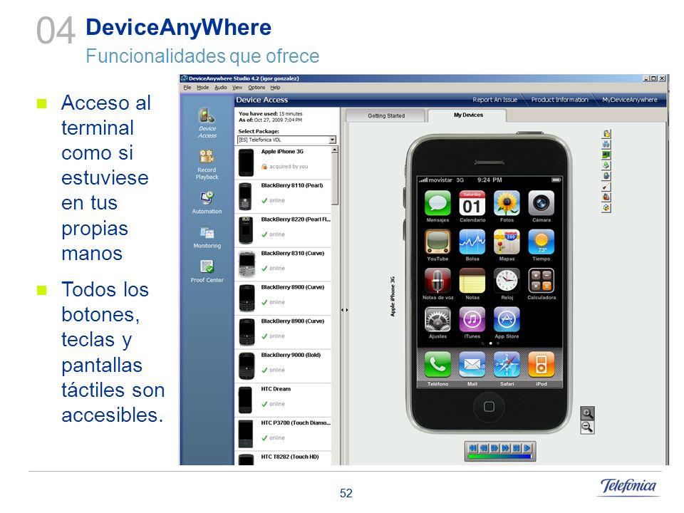 52 Acceso al terminal como si estuviese en tus propias manos Todos los botones, teclas y pantallas táctiles son accesibles. 04 DeviceAnyWhere Funciona