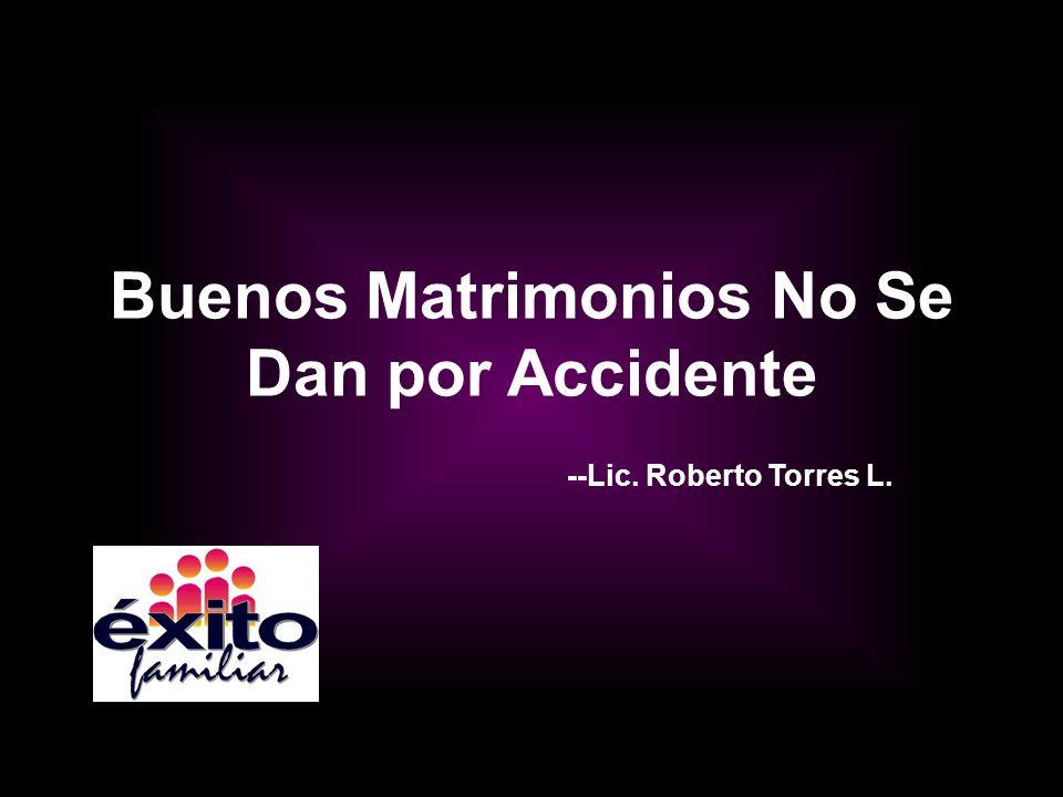 Buenos Matrimonios No Se Dan por Accidente --Lic. Roberto Torres L.