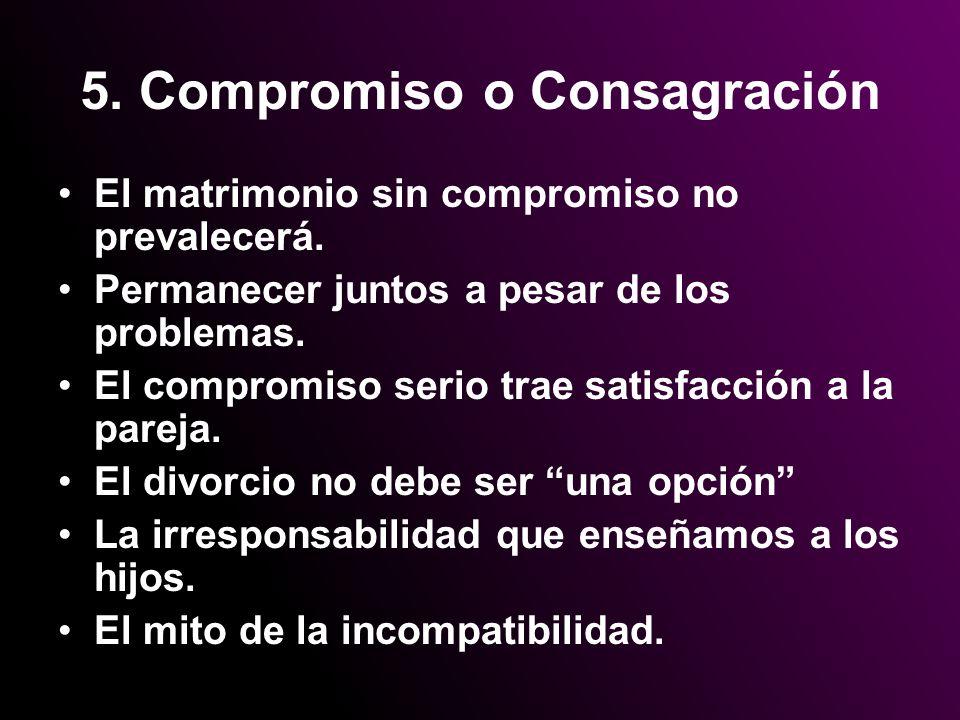 5. Compromiso o Consagración El matrimonio sin compromiso no prevalecerá. Permanecer juntos a pesar de los problemas. El compromiso serio trae satisfa