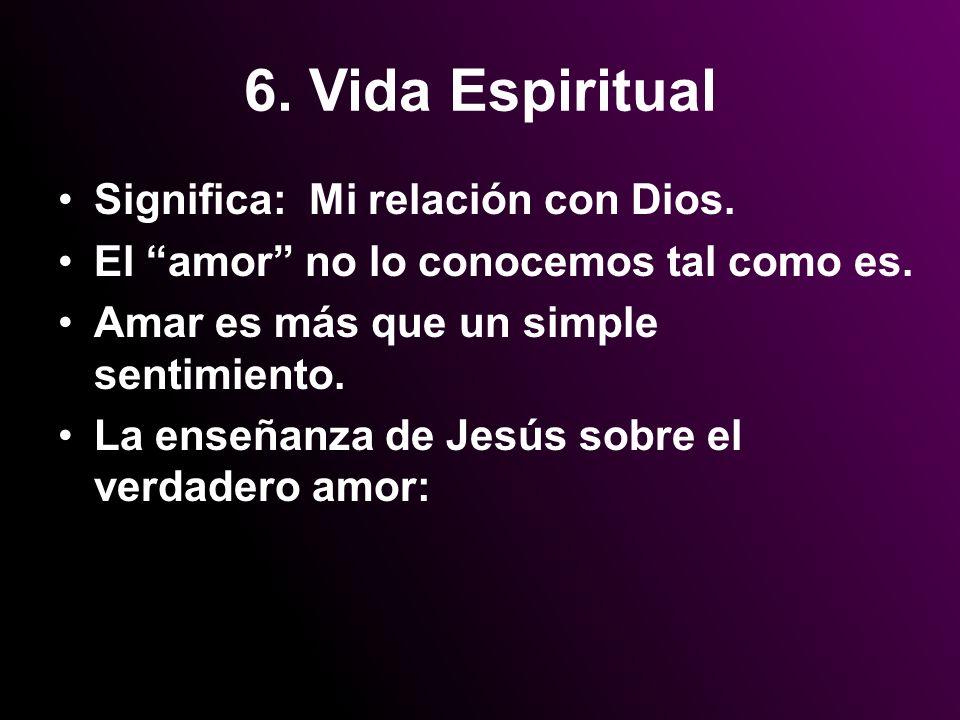 6. Vida Espiritual Significa: Mi relación con Dios. El amor no lo conocemos tal como es. Amar es más que un simple sentimiento. La enseñanza de Jesús