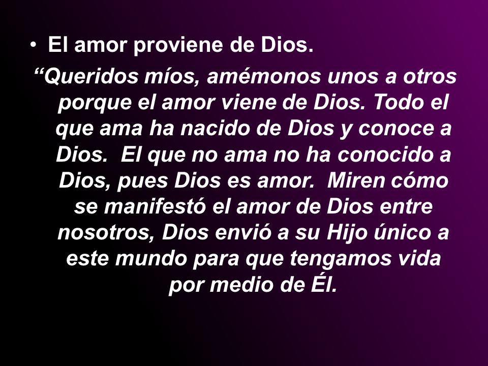 El amor proviene de Dios. Queridos míos, amémonos unos a otros porque el amor viene de Dios. Todo el que ama ha nacido de Dios y conoce a Dios. El que