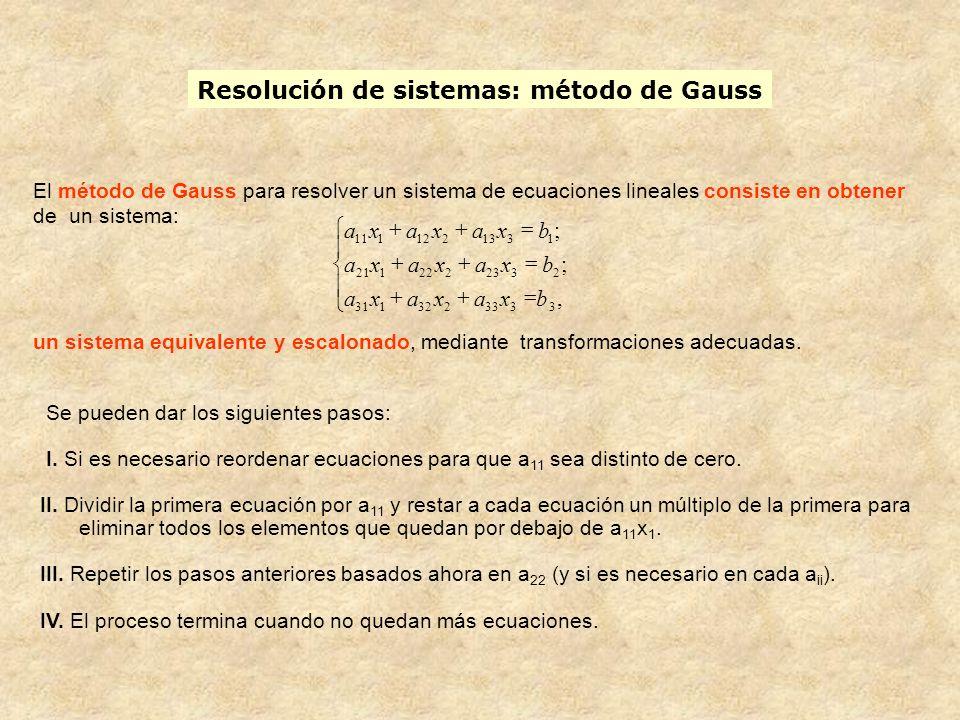 Resolución de sistemas: método de Gauss Se pueden dar los siguientes pasos: I. Si es necesario reordenar ecuaciones para que a 11 sea distinto de cero