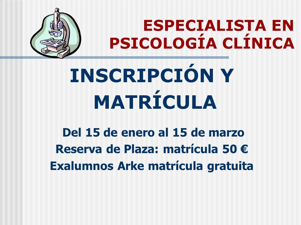 ESPECIALISTA EN PSICOLOGÍA CLÍNICA INSCRIPCIÓN Y MATRÍCULA Del 15 de enero al 15 de marzo Reserva de Plaza: matrícula 50 Exalumnos Arke matrícula grat