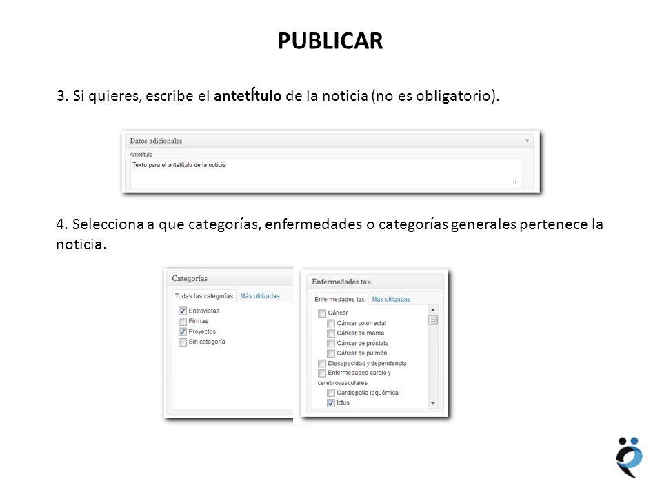 NUEVOS CONTENIDOS PUBLICAR 3. Si quieres, escribe el antetÍtulo de la noticia (no es obligatorio). 4. Selecciona a que categorías, enfermedades o cate