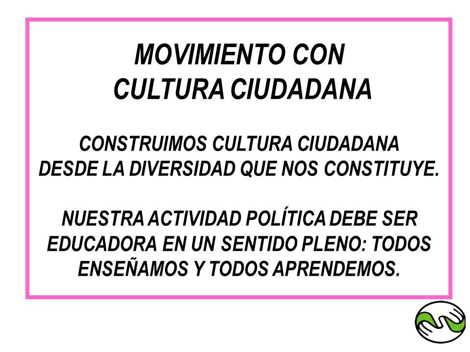 MOVIMIENTO CON CULTURA CIUDADANA CONSTRUIMOS CULTURA CIUDADANA DESDE LA DIVERSIDAD QUE NOS CONSTITUYE. NUESTRA ACTIVIDAD POLÍTICA DEBE SER EDUCADORA E