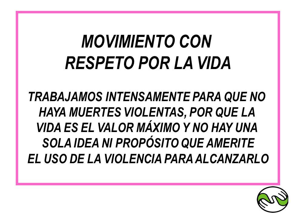 MOVIMIENTO CON RESPETO POR LA VIDA TRABAJAMOS INTENSAMENTE PARA QUE NO HAYA MUERTES VIOLENTAS, POR QUE LA VIDA ES EL VALOR MÁXIMO Y NO HAY UNA SOLA ID