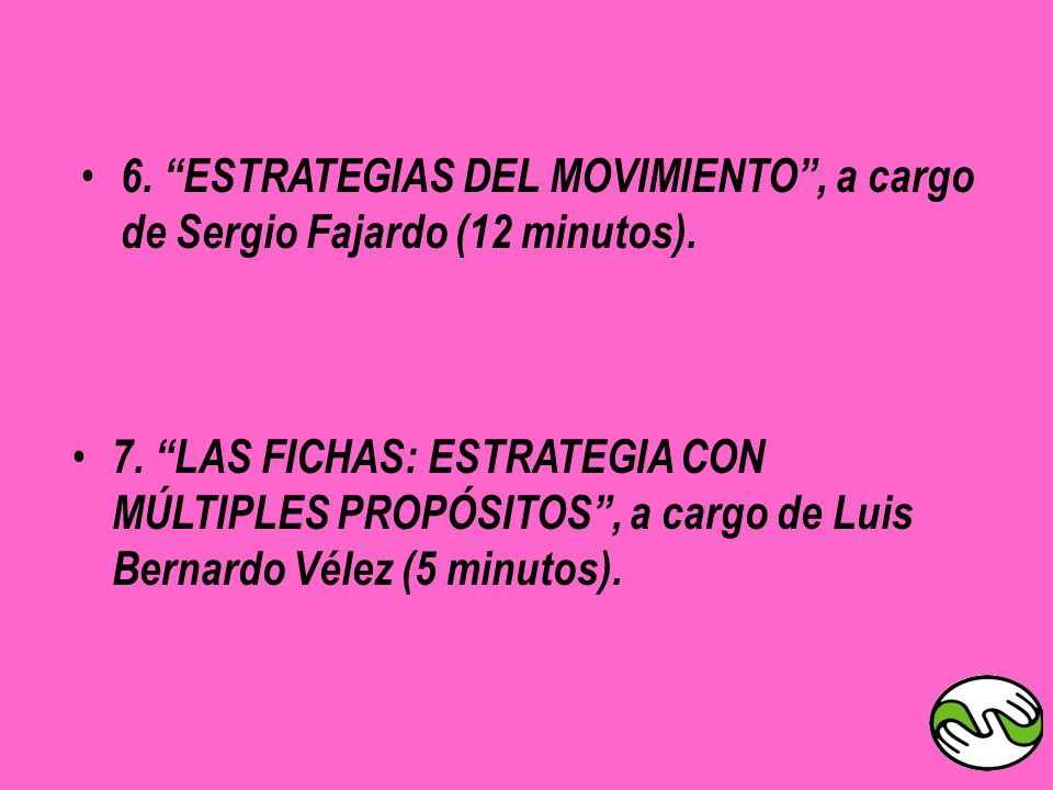 7. LAS FICHAS: ESTRATEGIA CON MÚLTIPLES PROPÓSITOS, a cargo de Luis Bernardo Vélez (5 minutos). 6. ESTRATEGIAS DEL MOVIMIENTO, a cargo de Sergio Fajar