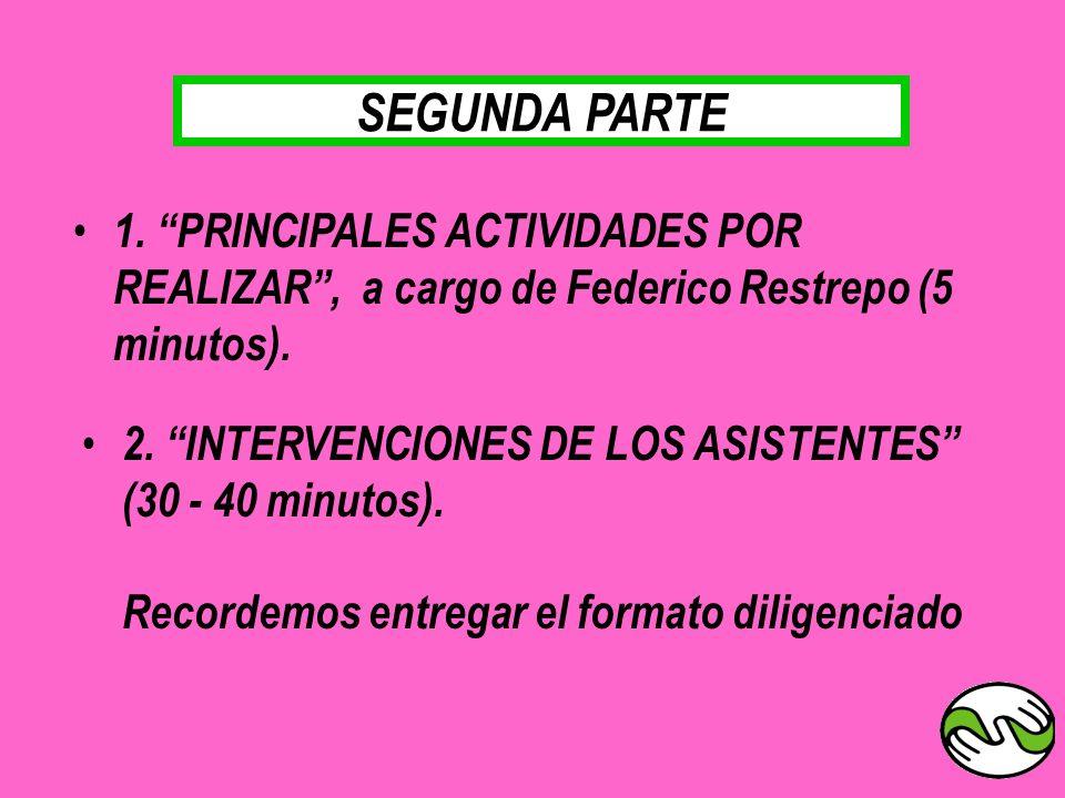 SEGUNDA PARTE 2. INTERVENCIONES DE LOS ASISTENTES (30 - 40 minutos). Recordemos entregar el formato diligenciado 1. PRINCIPALES ACTIVIDADES POR REALIZ