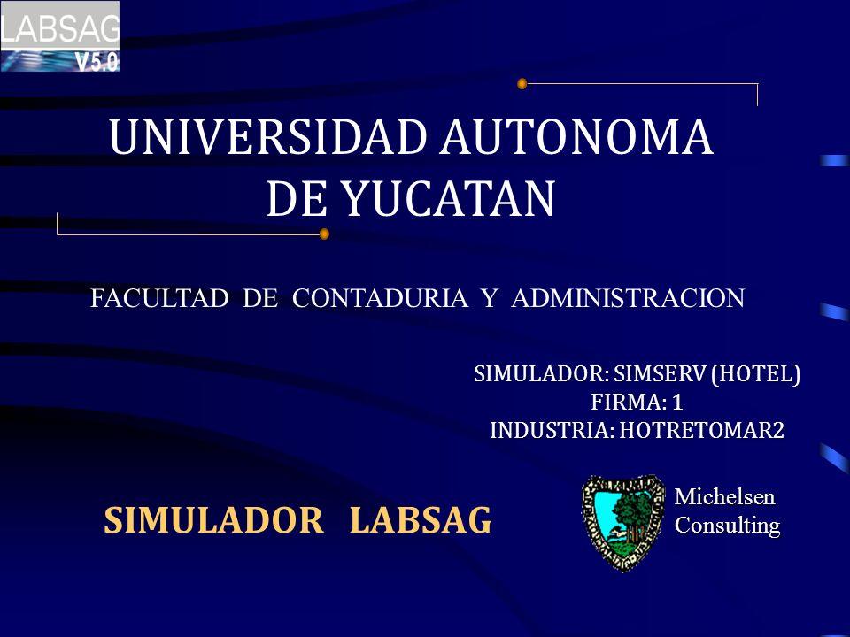 SIMULADOR LABSAG Michelsen Consulting SIMULADOR: SIMSERV (HOTEL) FIRMA: 1 INDUSTRIA: HOTRETOMAR2 UNIVERSIDAD AUTONOMA DE YUCATAN FACULTAD DE CONTADURI