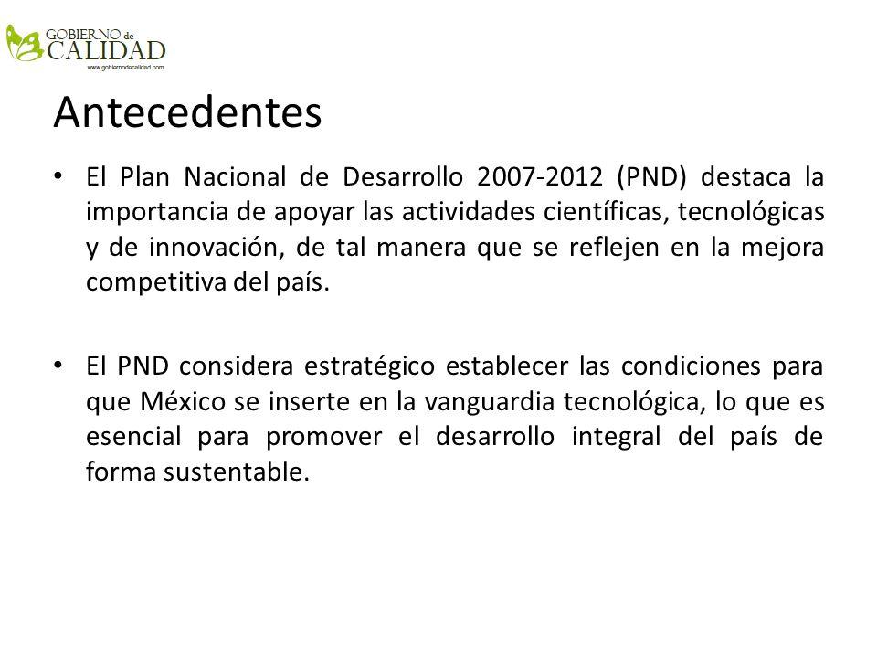 Antecedentes El Plan Nacional de Desarrollo 2007-2012 (PND) destaca la importancia de apoyar las actividades científicas, tecnológicas y de innovación