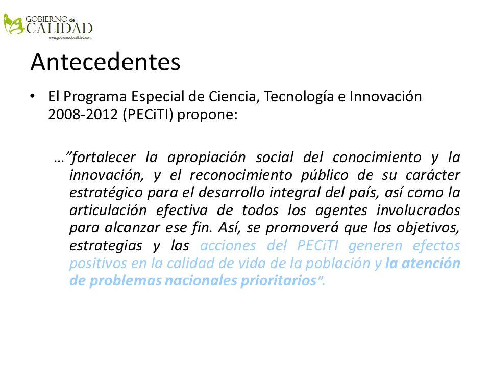 Antecedentes El Programa Especial de Ciencia, Tecnología e Innovación 2008-2012 (PECiTI) propone: …fortalecer la apropiación social del conocimiento y