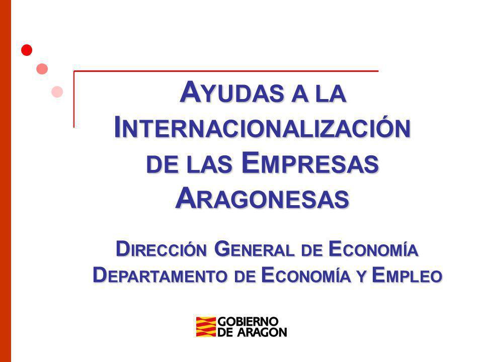 Dirección General de Economía Régimen Legal Bases reguladoras –Decreto 138/2006, de 6 de junio, (BOA de fecha 16 de junio de 2006), modificado por el Decreto 176/2010, de 21 de septiembre (BOA de fecha 4 de octubre de 2010) Convocatoria anual –Orden de 4 de diciembre de 2012, del Consejero de Economía y Empleo por la que se convocan ayudas a la internacionalización de las Empresas Aragonesas para el año 2013 (BOA de fecha 5 de diciembre de 2012) Régimen de minimis –Reglamento (CE) nº 1998/2006, de 15 de diciembre de 2006, DOUE, serie L, nº 379, de 28 de diciembre de 2006