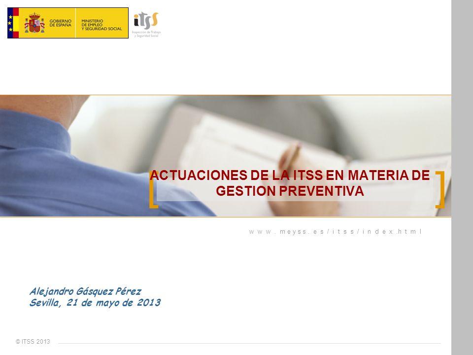 [ ] w w w. m e y s s. e s / i t s s / i n d e x.h t m l © ITSS 2013 ACTUACIONES DE LA ITSS EN MATERIA DE GESTION PREVENTIVA Alejandro Gásquez Pérez Se