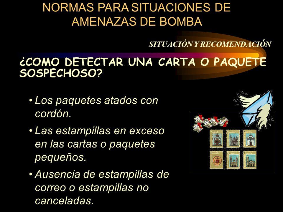 SITUACIÓN Y RECOMENDACIÓN NORMAS PARA SITUACIONES DE AMENAZAS DE BOMBA ¿COMO DETECTAR UNA CARTA O PAQUETE SOSPECHOSO? Los paquetes atados con cordón.