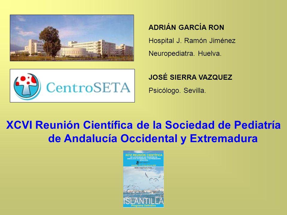 ADRIÁN GARCÍA RON Hospital J. Ramón Jiménez Neuropediatra. Huelva. JOSÉ SIERRA VAZQUEZ Psicólogo. Sevilla. XCVI Reunión Científica de la Sociedad de P
